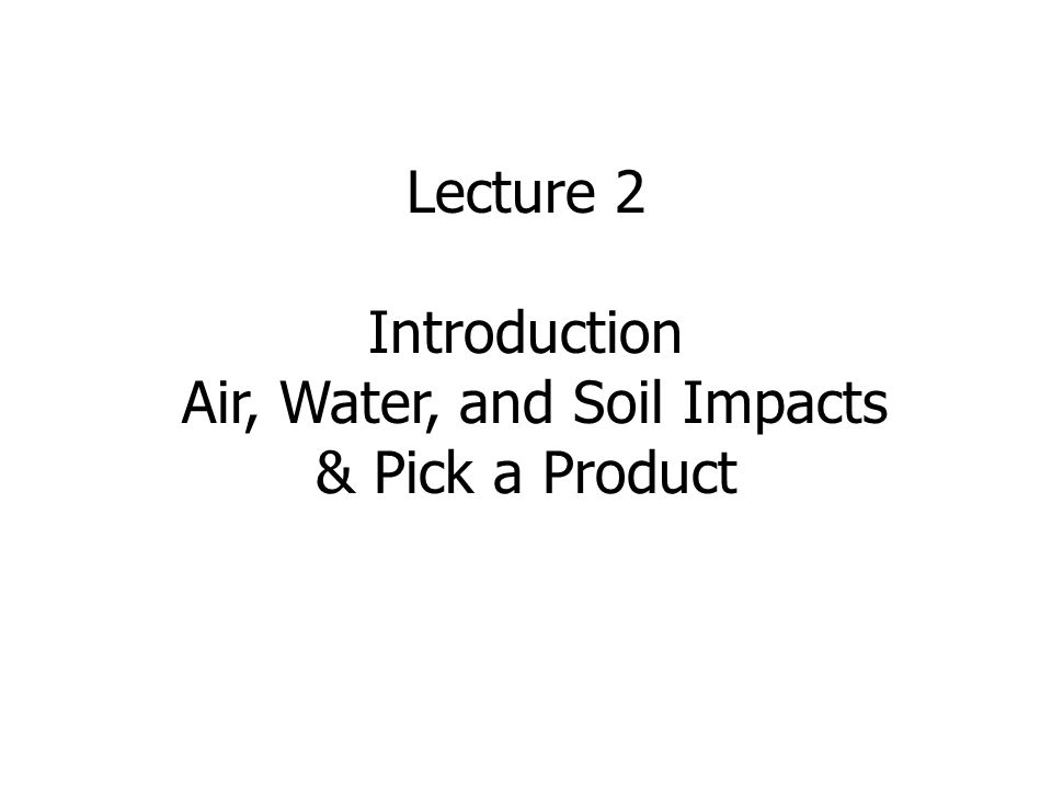 Lecture 2 Introduction Air, Water, and Soil Impacts & Pick a Product