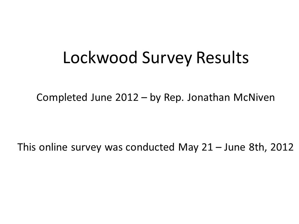 Lockwood Survey Results Completed June 2012 – by Rep. Jonathan McNiven This online survey was conducted May 21 – June 8th, 2012