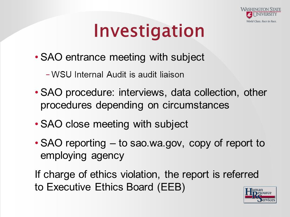 Investigation SAO entrance meeting with subject – WSU Internal Audit is audit liaison SAO procedure: interviews, data collection, other procedures depending on circumstances SAO close meeting with subject SAO reporting – to sao.wa.gov, copy of report to employing agency If charge of ethics violation, the report is referred to Executive Ethics Board (EEB)