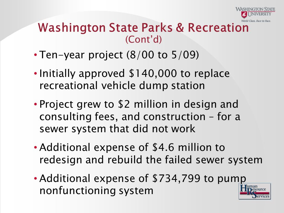 Washington State Parks & Recreation (Cont'd) Ten-year project (8/00 to 5/09) Initially approved $140,000 to replace recreational vehicle dump station Project grew to $2 million in design and consulting fees, and construction – for a sewer system that did not work Additional expense of $4.6 million to redesign and rebuild the failed sewer system Additional expense of $734,799 to pump nonfunctioning system