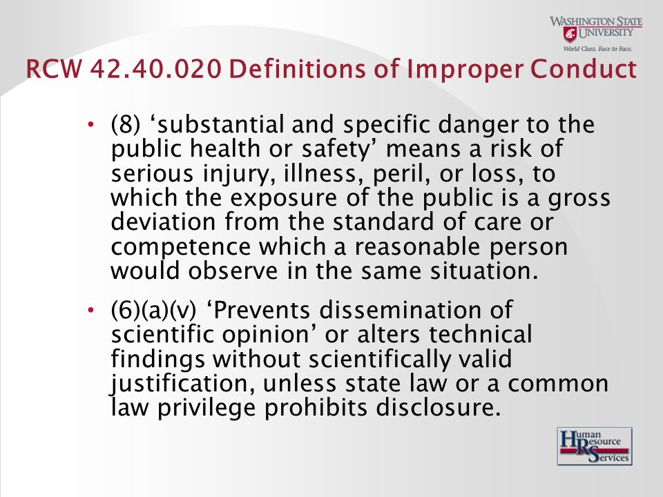 RCW 42.40.020 Definitions of Improper Conduct (8) 'substantial and specific danger to the public health or safety' means a risk of serious injury, illness, peril, or loss, to which the exposure of the public is a gross deviation from the standard of care or competence which a reasonable person would observe in the same situation.