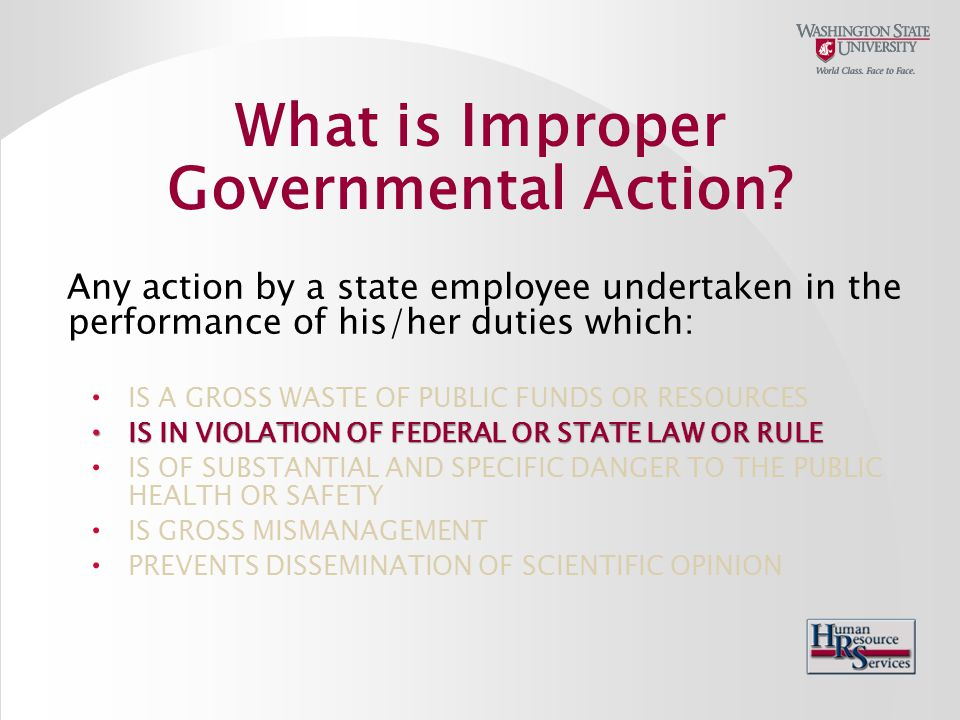 Any action by a state employee undertaken in the performance of his/her duties which: IS A GROSS WASTE OF PUBLIC FUNDS OR RESOURCES IS IN VIOLATION OF FEDERAL OR STATE LAW OR RULE IS IN VIOLATION OF FEDERAL OR STATE LAW OR RULE IS OF SUBSTANTIAL AND SPECIFIC DANGER TO THE PUBLIC HEALTH OR SAFETY IS GROSS MISMANAGEMENT PREVENTS DISSEMINATION OF SCIENTIFIC OPINION What is Improper Governmental Action