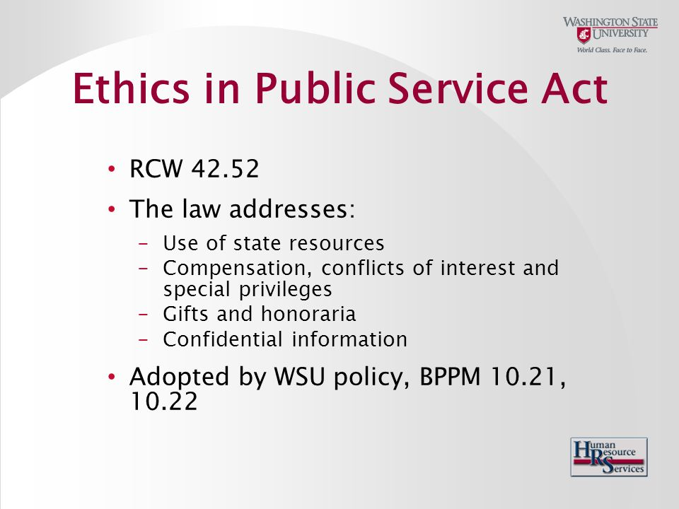 RCW 42.52 The law addresses: -Use of state resources -Compensation, conflicts of interest and special privileges -Gifts and honoraria -Confidential information Adopted by WSU policy, BPPM 10.21, 10.22 Ethics in Public Service Act
