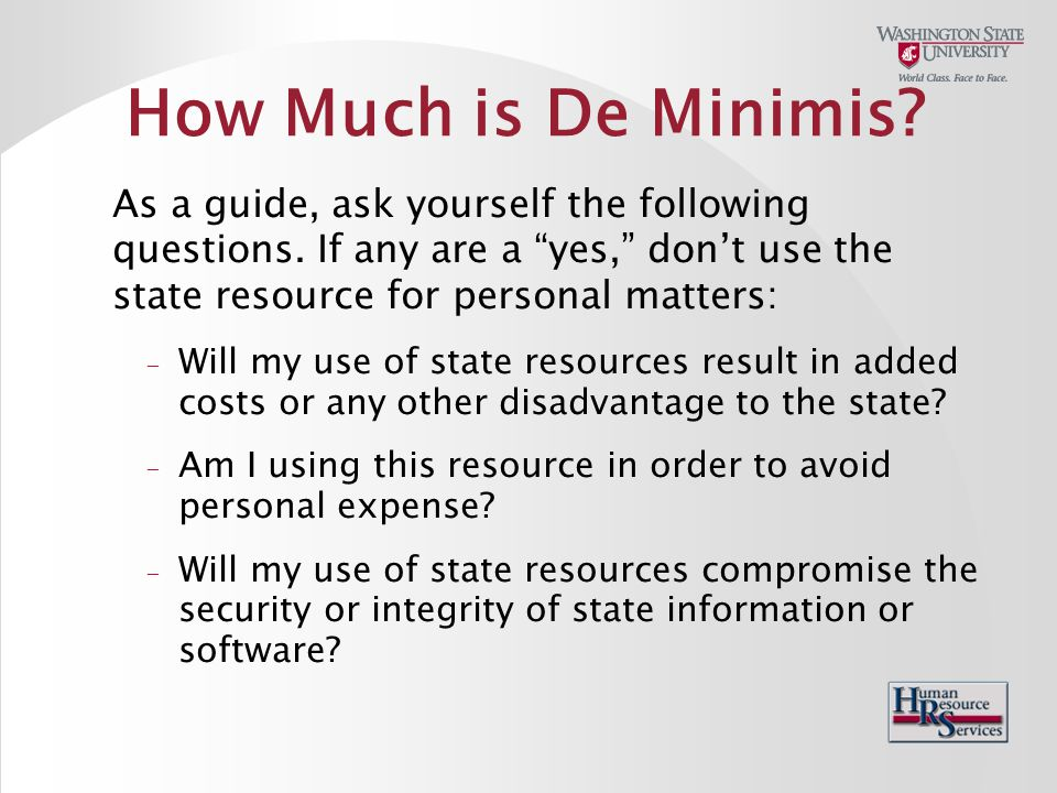 How Much is De Minimis. As a guide, ask yourself the following questions.