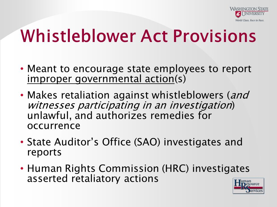 Meant to encourage state employees to report improper governmental action(s) Makes retaliation against whistleblowers (and witnesses participating in an investigation) unlawful, and authorizes remedies for occurrence State Auditor's Office (SAO) investigates and reports Human Rights Commission (HRC) investigates asserted retaliatory actions Whistleblower Act Provisions
