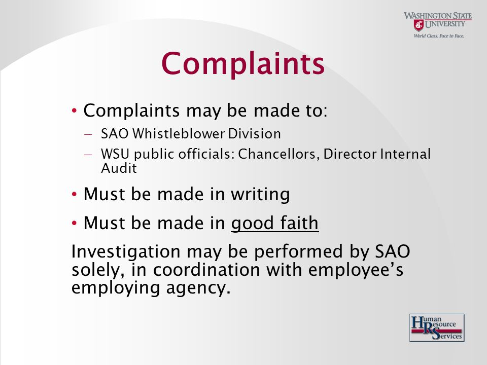 Complaints may be made to: −SAO Whistleblower Division −WSU public officials: Chancellors, Director Internal Audit Must be made in writing Must be made in good faith Investigation may be performed by SAO solely, in coordination with employee's employing agency.