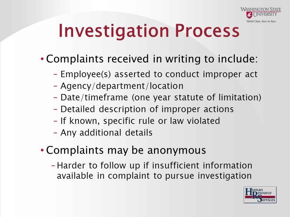 Investigation Process Complaints received in writing to include: – Employee(s) asserted to conduct improper act – Agency/department/location – Date/timeframe (one year statute of limitation) – Detailed description of improper actions – If known, specific rule or law violated – Any additional details Complaints may be anonymous – Harder to follow up if insufficient information available in complaint to pursue investigation