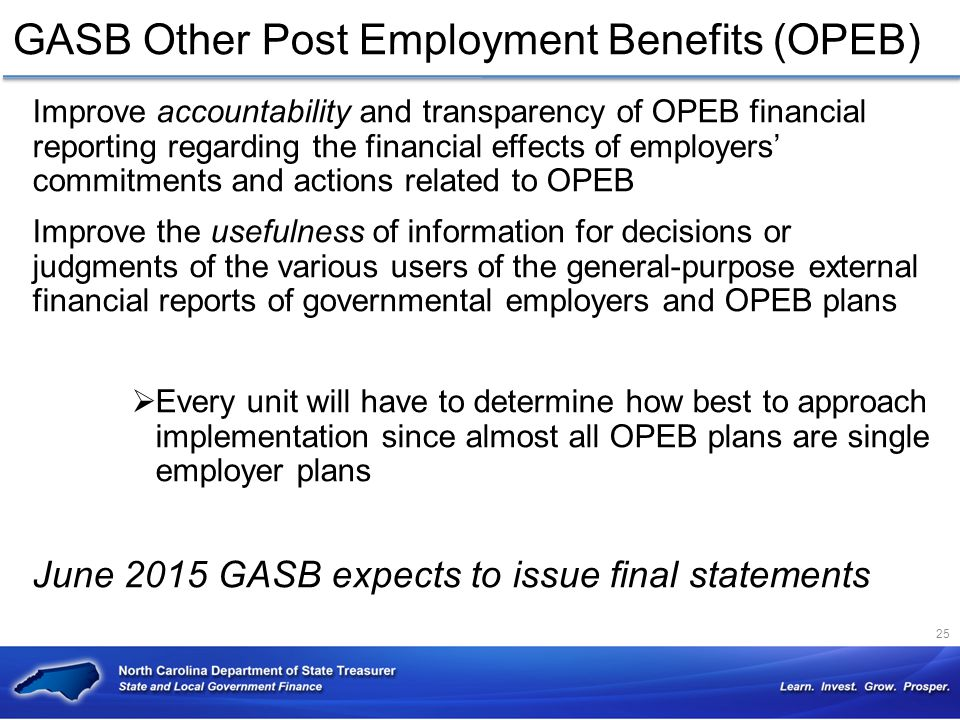 GASB Other Post Employment Benefits (OPEB) Improve accountability and transparency of OPEB financial reporting regarding the financial effects of empl