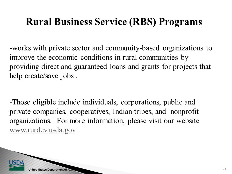Rural Development Business & Cooperative Programs Rural Business Service (RBS) Programs -works with private sector and community-based organizations to improve the economic conditions in rural communities by providing direct and guaranteed loans and grants for projects that help create/save jobs.