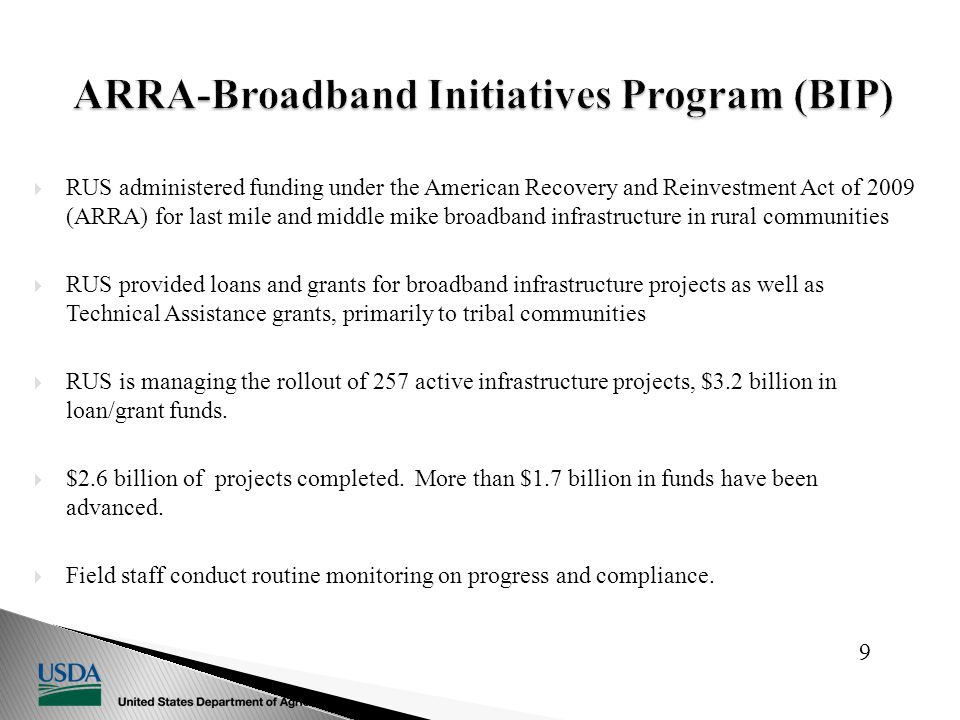  RUS administered funding under the American Recovery and Reinvestment Act of 2009 (ARRA) for last mile and middle mike broadband infrastructure in rural communities  RUS provided loans and grants for broadband infrastructure projects as well as Technical Assistance grants, primarily to tribal communities  RUS is managing the rollout of 257 active infrastructure projects, $3.2 billion in loan/grant funds.