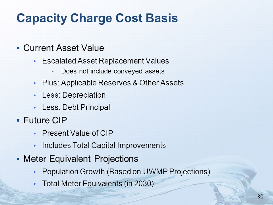 Capacity Charge Cost Basis  Current Asset Value Escalated Asset Replacement Values Does not include conveyed assets Plus: Applicable Reserves & Other Assets Less: Depreciation Less: Debt Principal  Future CIP Present Value of CIP Includes Total Capital Improvements  Meter Equivalent Projections Population Growth (Based on UWMP Projections) Total Meter Equivalents (in 2030) 30