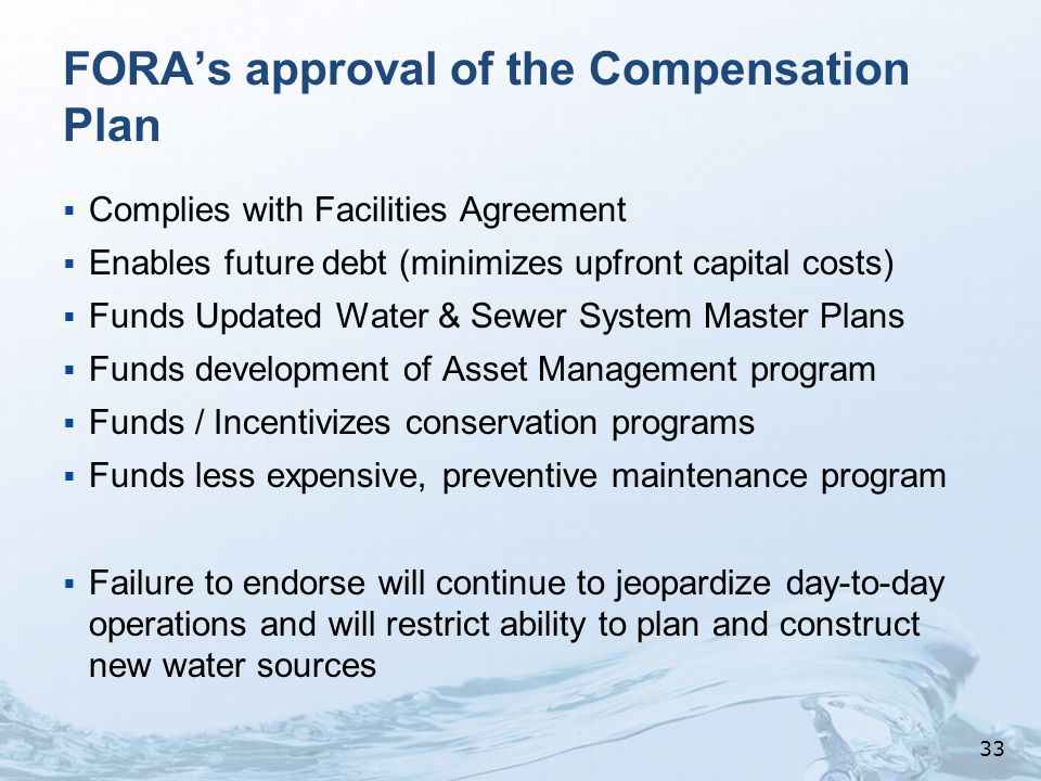 FORA's approval of the Compensation Plan  Complies with Facilities Agreement  Enables future debt (minimizes upfront capital costs)  Funds Updated Water & Sewer System Master Plans  Funds development of Asset Management program  Funds / Incentivizes conservation programs  Funds less expensive, preventive maintenance program  Failure to endorse will continue to jeopardize day-to-day operations and will restrict ability to plan and construct new water sources 33