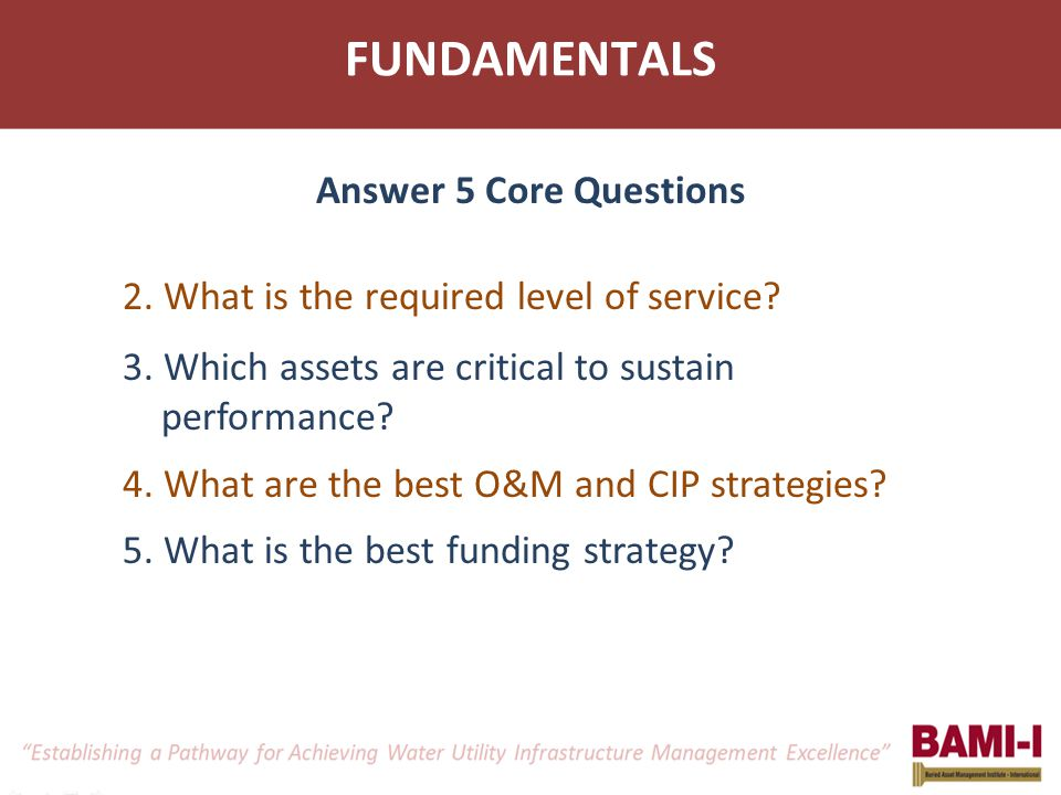 FUNDAMENTALS 2. What is the required level of service? 3. Which assets are critical to sustain performance? 4. What are the best O&M and CIP strategie