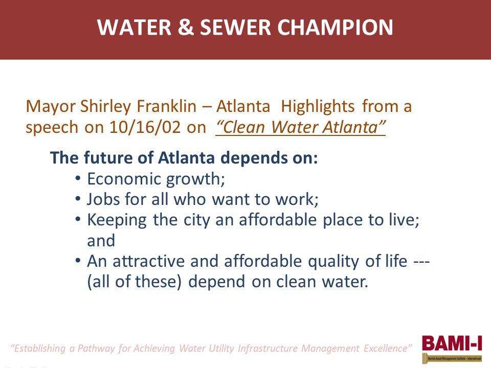 WATER & SEWER CHAMPION Mayor Shirley Franklin – Atlanta Highlights from a speech on 10/16/02 on Clean Water Atlanta The future of Atlanta depends on: Economic growth; Jobs for all who want to work; Keeping the city an affordable place to live; and An attractive and affordable quality of life --- (all of these) depend on clean water.