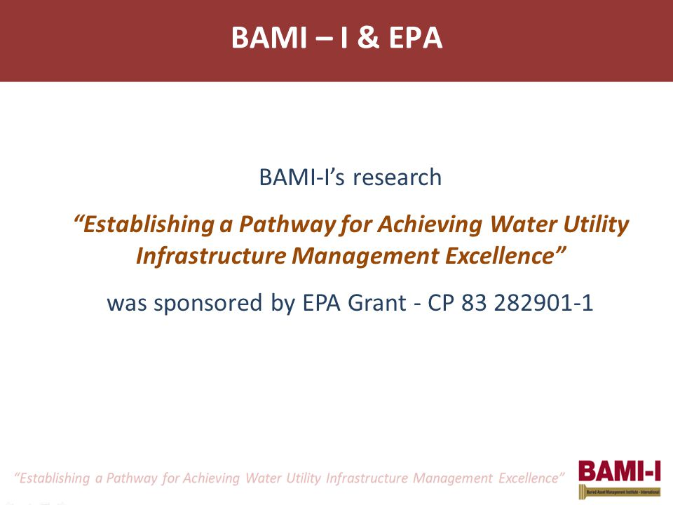 BAMI-I's research Establishing a Pathway for Achieving Water Utility Infrastructure Management Excellence was sponsored by EPA Grant - CP 83 282901-1 BAMI – I & EPA