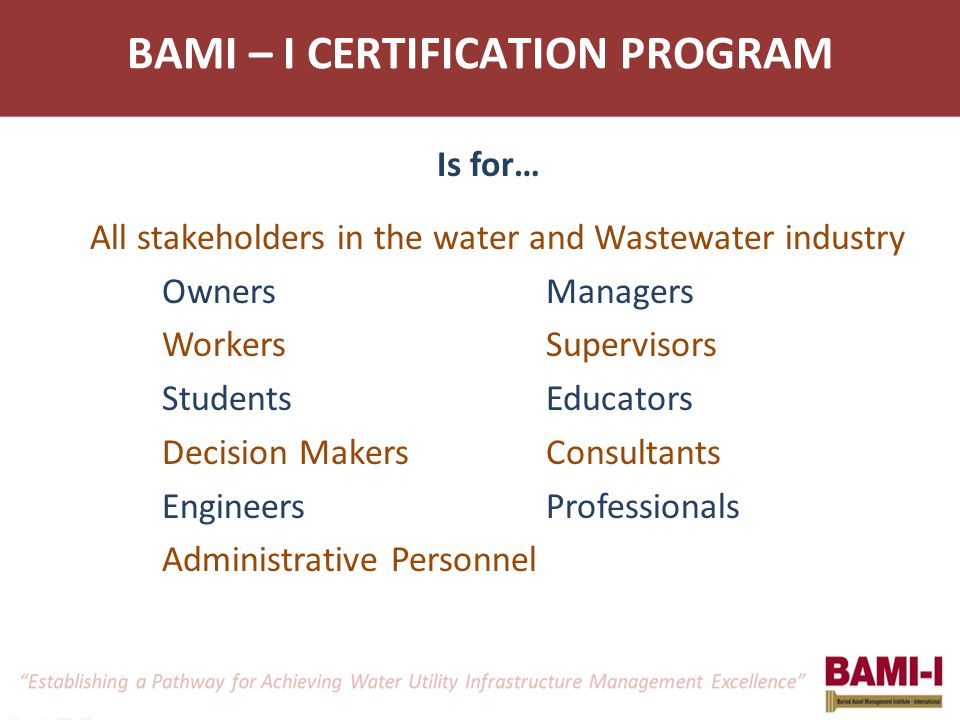BAMI – I CERTIFICATION PROGRAM Is for… All stakeholders in the water and Wastewater industry OwnersManagers WorkersSupervisors StudentsEducators Decision MakersConsultants EngineersProfessionals Administrative Personnel