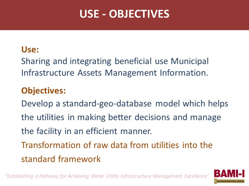 Use: Sharing and integrating beneficial use Municipal Infrastructure Assets Management Information. Objectives: Develop a standard-geo-database model