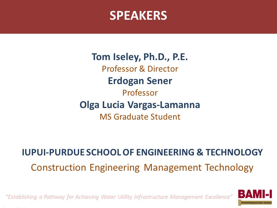 SPEAKERS Tom Iseley, Ph.D., P.E. Professor & Director Erdogan Sener Professor Olga Lucia Vargas-Lamanna MS Graduate Student IUPUI-PURDUE SCHOOL OF ENG