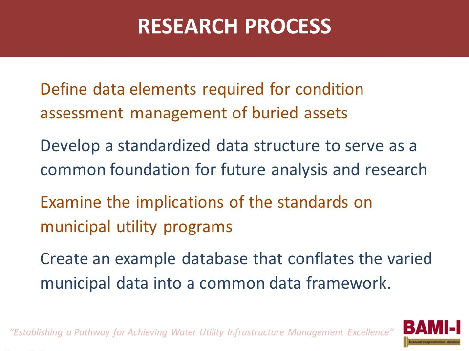 RESEARCH PROCESS Define data elements required for condition assessment management of buried assets Develop a standardized data structure to serve as a common foundation for future analysis and research Examine the implications of the standards on municipal utility programs Create an example database that conflates the varied municipal data into a common data framework.