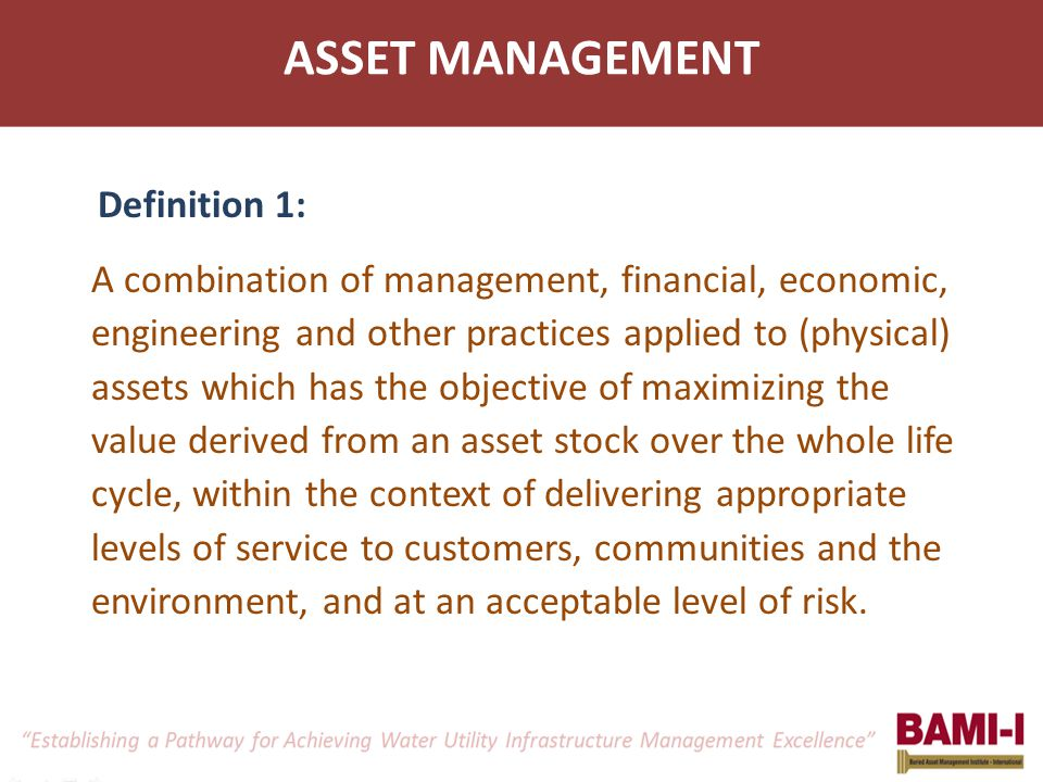 ASSET MANAGEMENT Definition 1: A combination of management, financial, economic, engineering and other practices applied to (physical) assets which ha