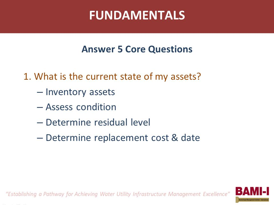 FUNDAMENTALS 1. What is the current state of my assets? – Inventory assets – Assess condition – Determine residual level – Determine replacement cost