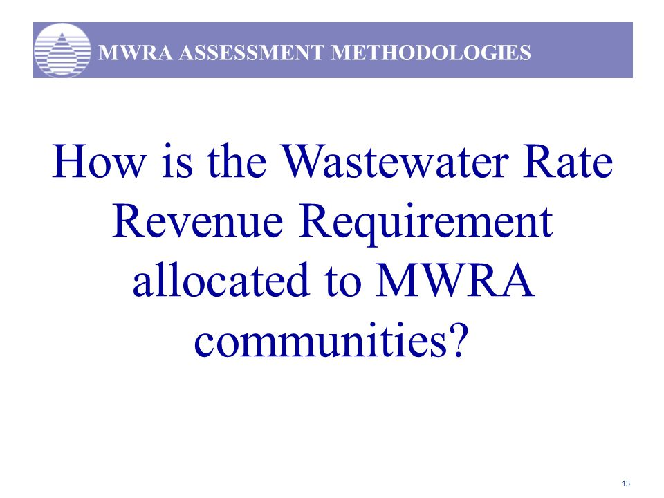 13 MWRA ASSESSMENT METHODOLOGIES How is the Wastewater Rate Revenue Requirement allocated to MWRA communities?