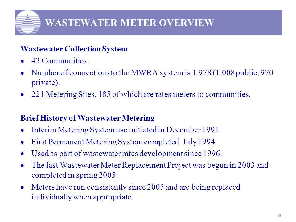 16 WASTEWATER METER OVERVIEW Wastewater Collection System  43 Communities.  Number of connections to the MWRA system is 1,978 (1,008 public, 970 pri