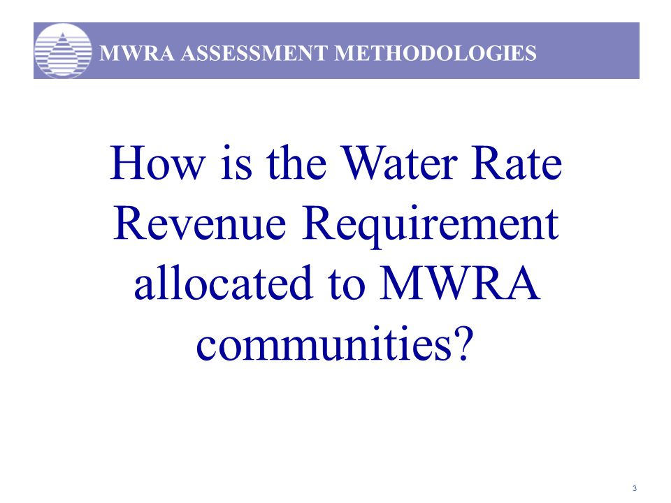 3 MWRA ASSESSMENT METHODOLOGIES How is the Water Rate Revenue Requirement allocated to MWRA communities?