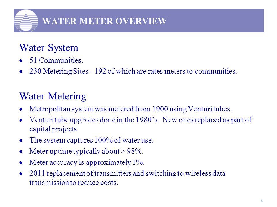 6 WATER METER OVERVIEW Water System  51 Communities.  230 Metering Sites - 192 of which are rates meters to communities. Water Metering  Metropolit