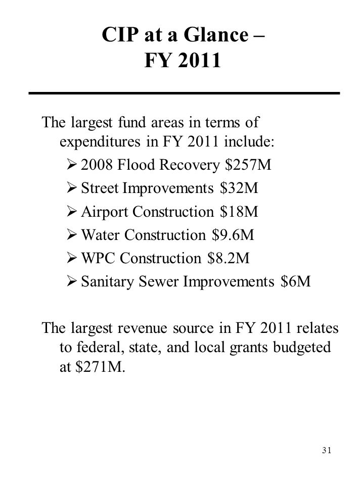 CIP at a Glance – FY 2011 The largest fund areas in terms of expenditures in FY 2011 include:  2008 Flood Recovery $257M  Street Improvements $32M  Airport Construction $18M  Water Construction $9.6M  WPC Construction $8.2M  Sanitary Sewer Improvements $6M The largest revenue source in FY 2011 relates to federal, state, and local grants budgeted at $271M.
