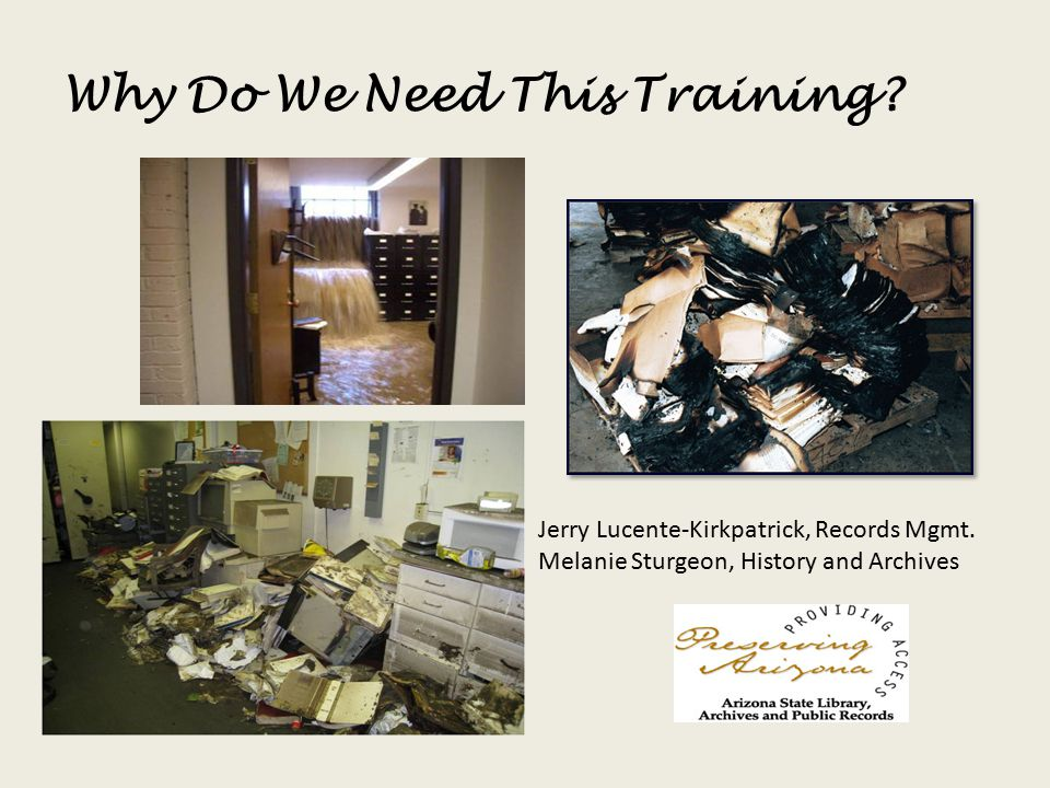 Why Do We Need This Training? Jerry Lucente-Kirkpatrick, Records Mgmt. Melanie Sturgeon, History and Archives