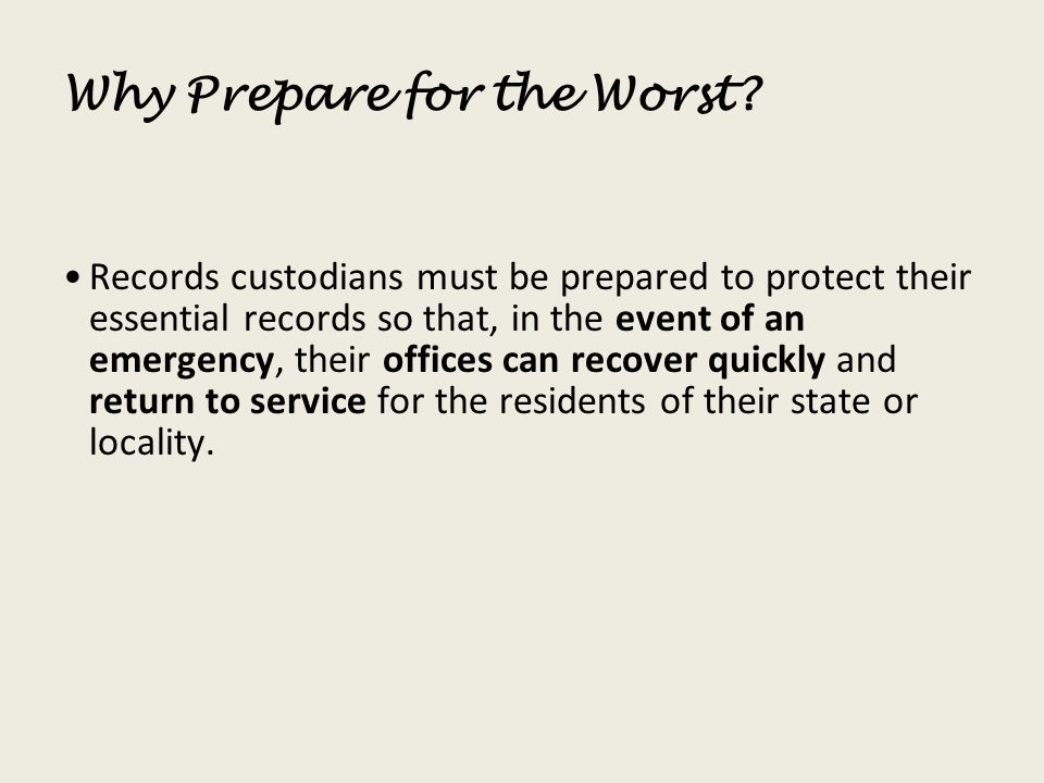 Why Prepare for the Worst? Records custodians must be prepared to protect their essential records so that, in the event of an emergency, their offices