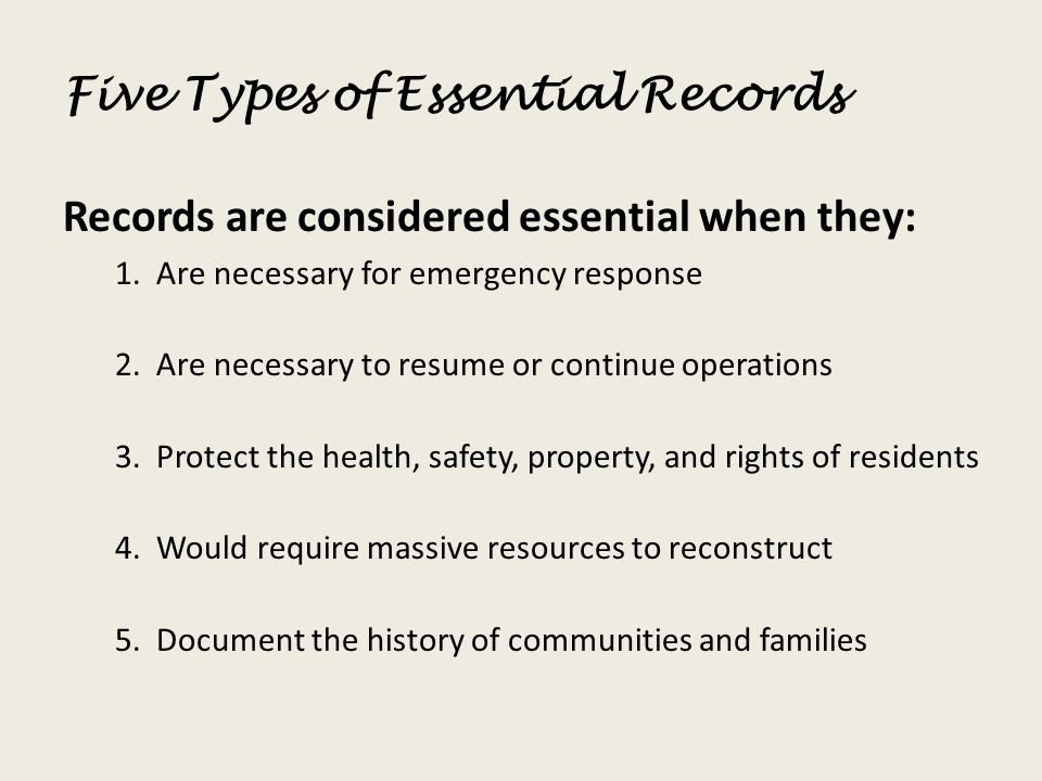 Five Types of Essential Records Records are considered essential when they: 1. Are necessary for emergency response 2. Are necessary to resume or cont