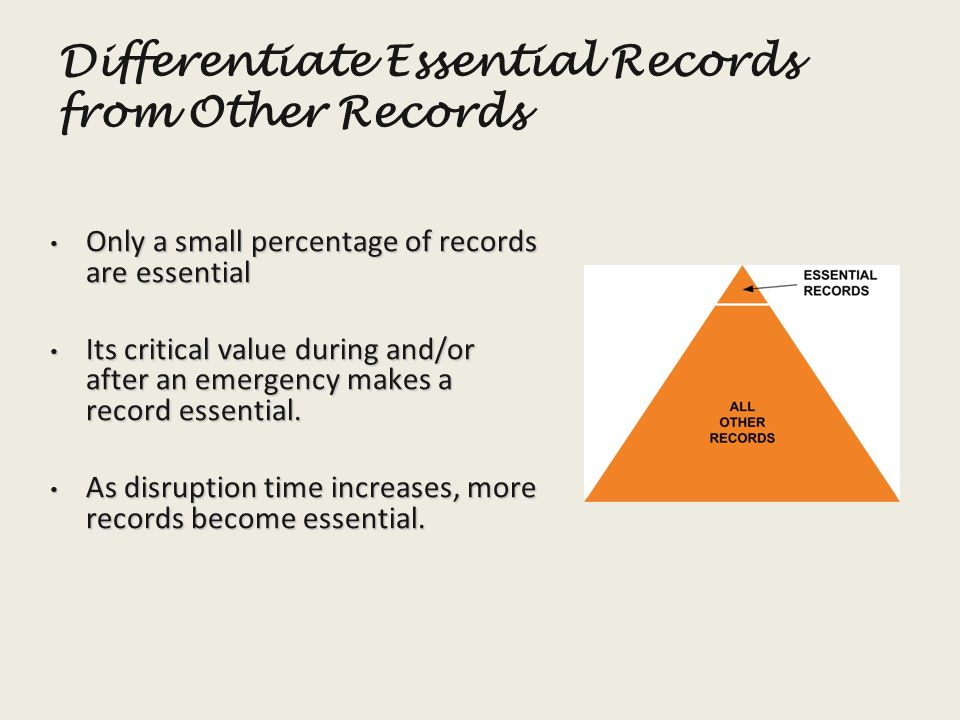 Differentiate Essential Records from Other Records Only a small percentage of records are essential Only a small percentage of records are essential Its critical value during and/or after an emergency makes a record essential.