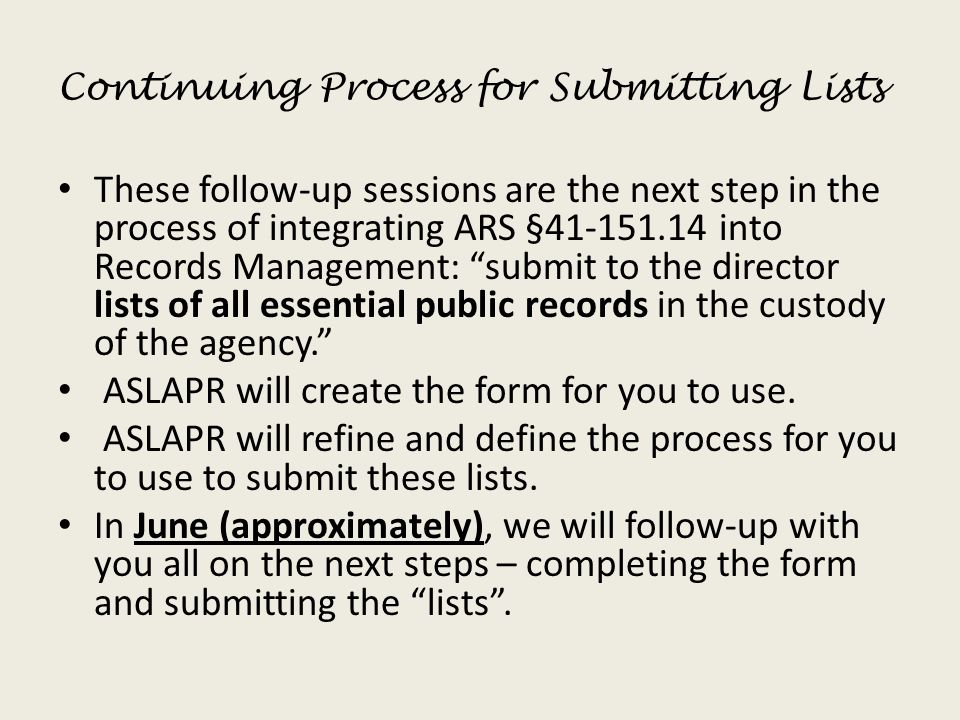 Continuing Process for Submitting Lists These follow-up sessions are the next step in the process of integrating ARS §41-151.14 into Records Management: submit to the director lists of all essential public records in the custody of the agency. ASLAPR will create the form for you to use.