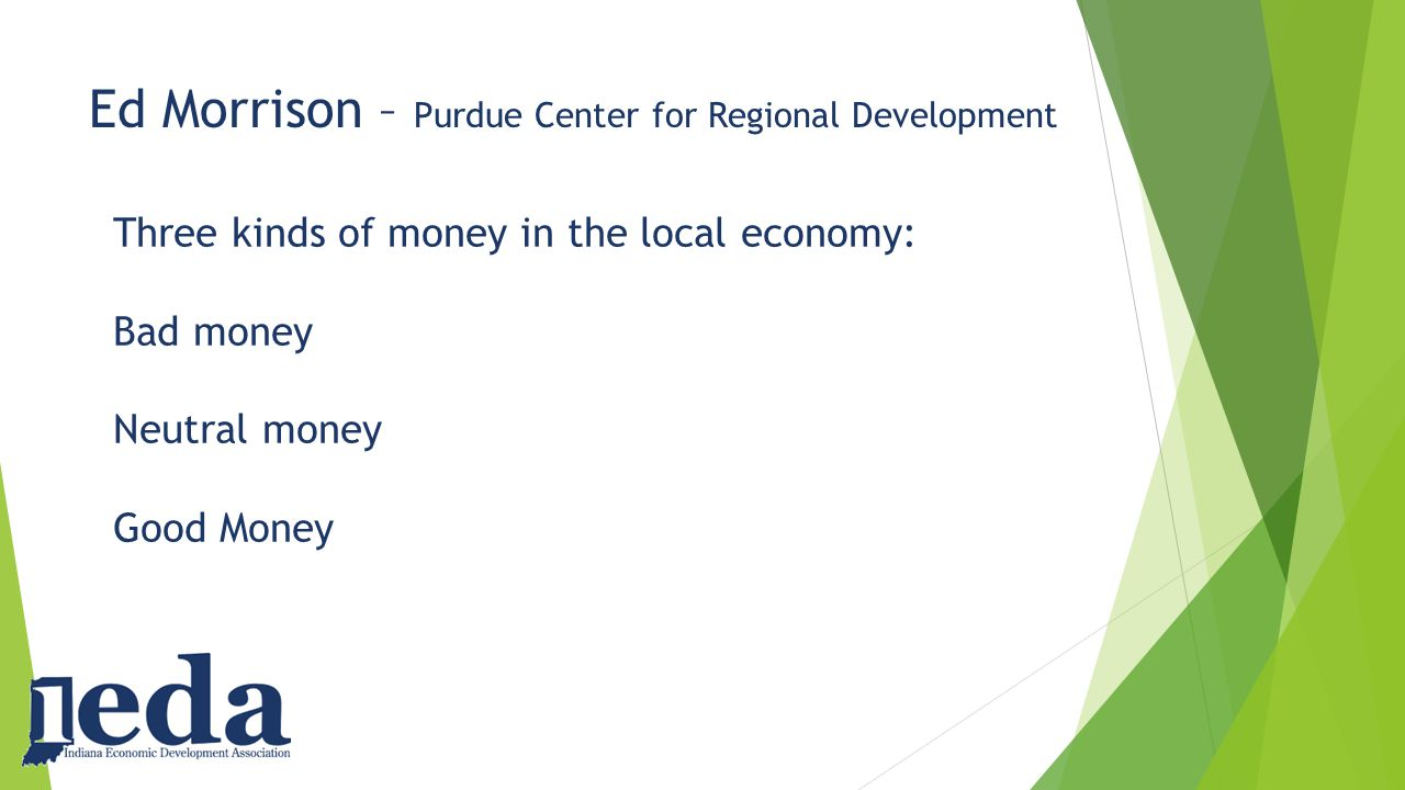 Ed Morrison – Purdue Center for Regional Development Three kinds of money in the local economy: Bad money Neutral money Good Money