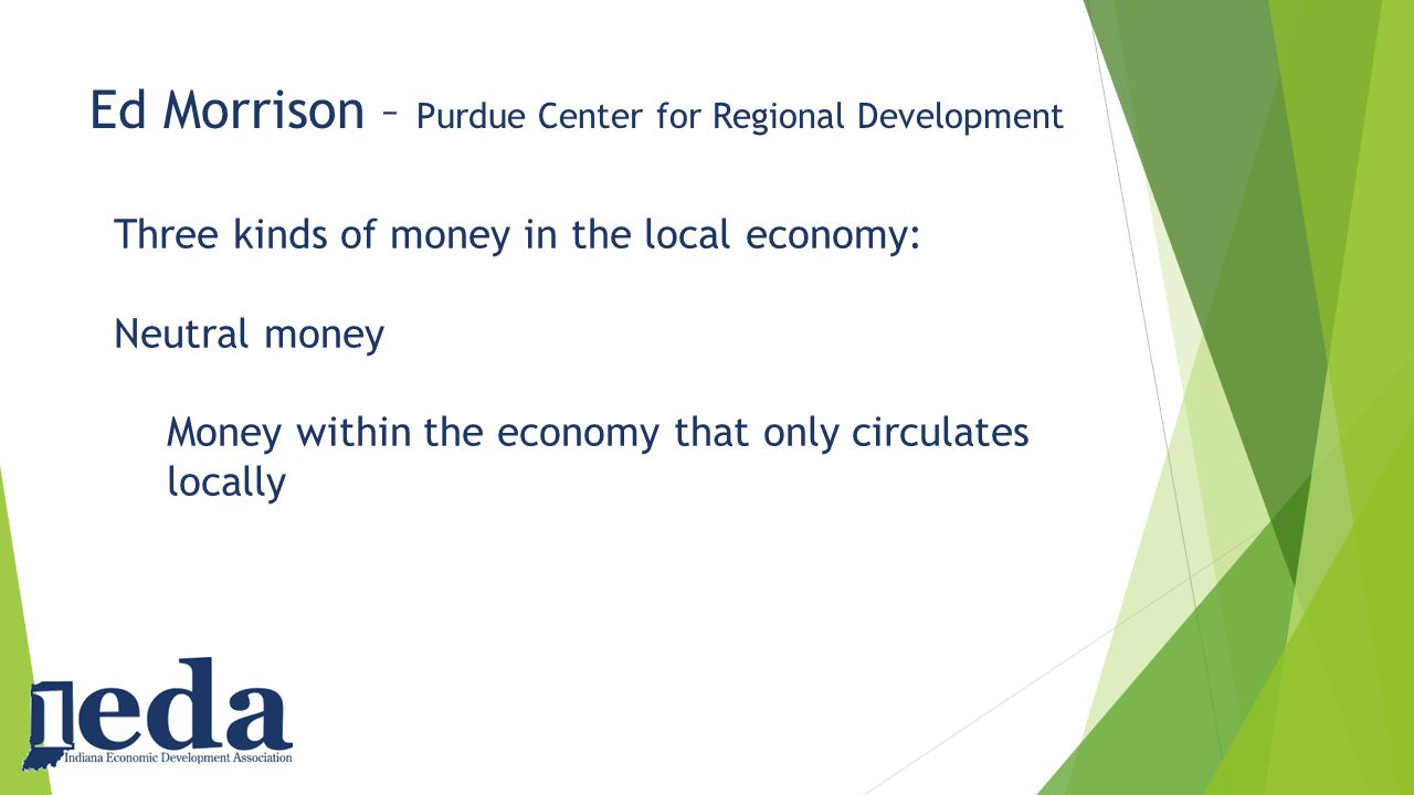 Ed Morrison – Purdue Center for Regional Development Three kinds of money in the local economy: Neutral money Money within the economy that only circulates locally