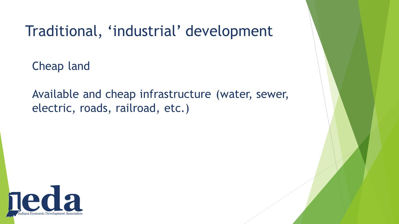 Traditional, 'industrial' development Cheap land Available and cheap infrastructure (water, sewer, electric, roads, railroad, etc.)