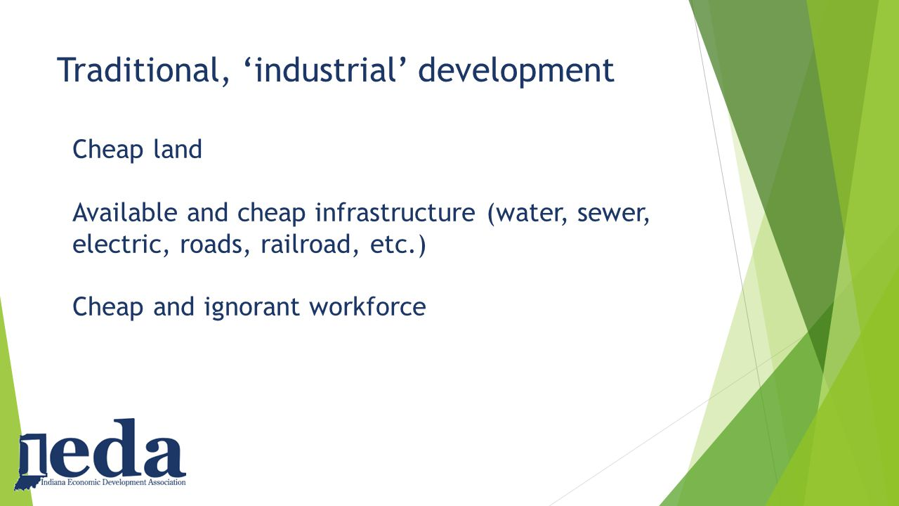 Traditional, 'industrial' development Cheap land Available and cheap infrastructure (water, sewer, electric, roads, railroad, etc.) Cheap and ignorant workforce