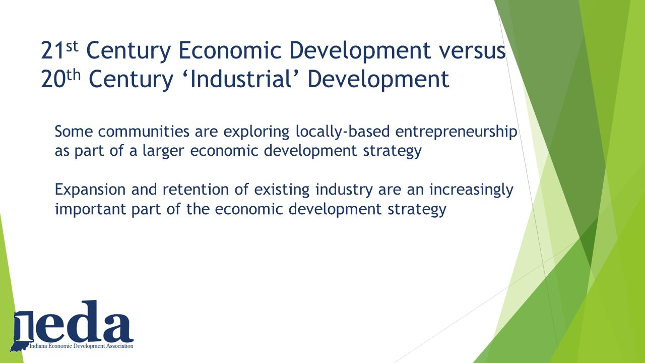 21 st Century Economic Development versus 20 th Century 'Industrial' Development Some communities are exploring locally-based entrepreneurship as part of a larger economic development strategy Expansion and retention of existing industry are an increasingly important part of the economic development strategy