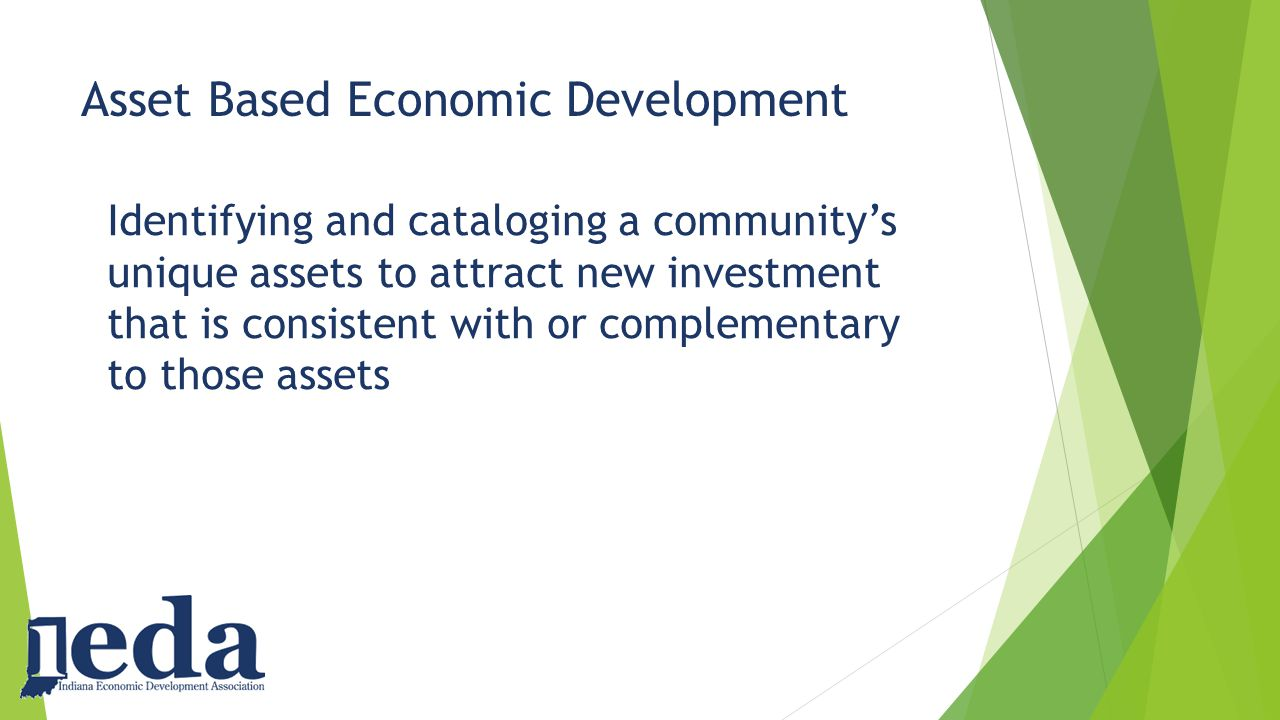 Asset Based Economic Development Identifying and cataloging a community's unique assets to attract new investment that is consistent with or complementary to those assets