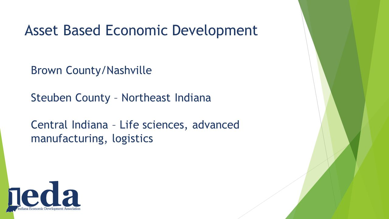 Asset Based Economic Development Brown County/Nashville Steuben County – Northeast Indiana Central Indiana – Life sciences, advanced manufacturing, logistics