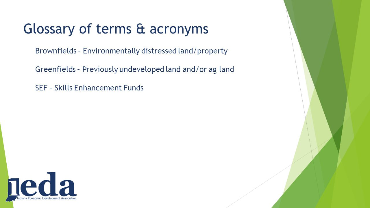 Glossary of terms & acronyms Brownfields – Environmentally distressed land/property Greenfields – Previously undeveloped land and/or ag land SEF – Skills Enhancement Funds