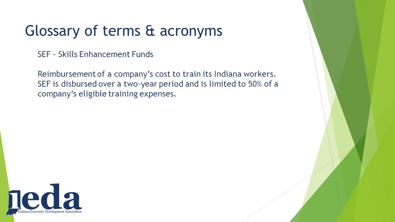 Glossary of terms & acronyms SEF – Skills Enhancement Funds Reimbursement of a company's cost to train its Indiana workers.