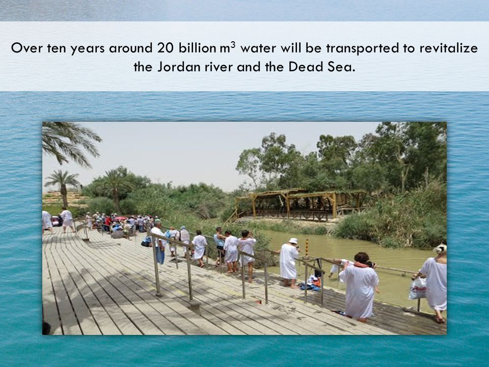 Over ten years around 20 billion m 3 water will be transported to revitalize the Jordan river and the Dead Sea.
