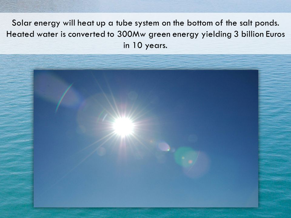 Solar energy will heat up a tube system on the bottom of the salt ponds.