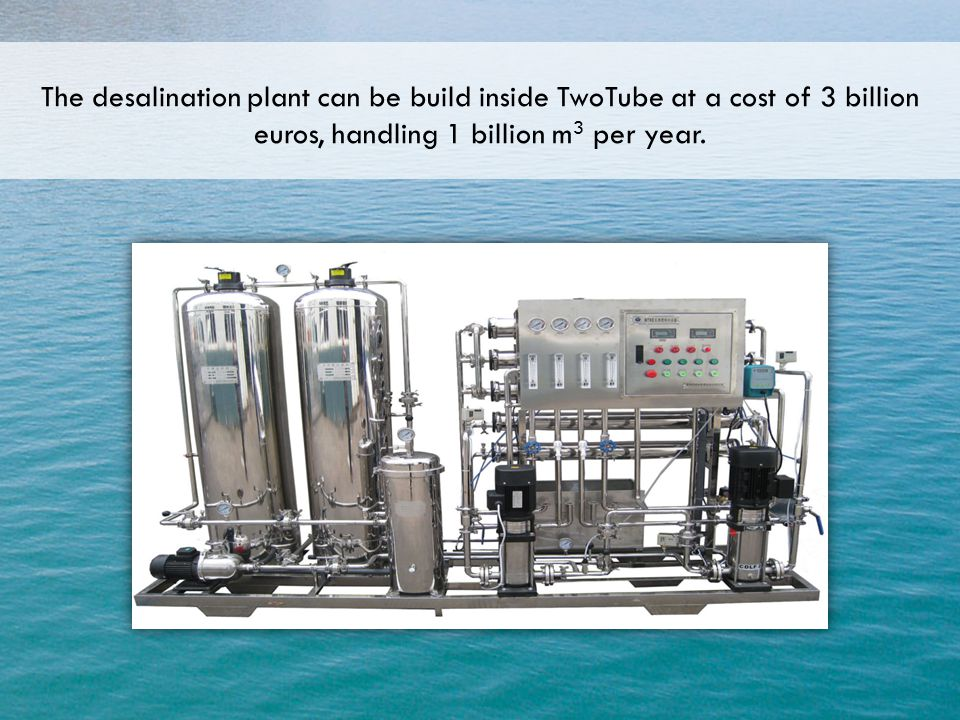 The desalination plant can be build inside TwoTube at a cost of 3 billion euros, handling 1 billion m 3 per year.