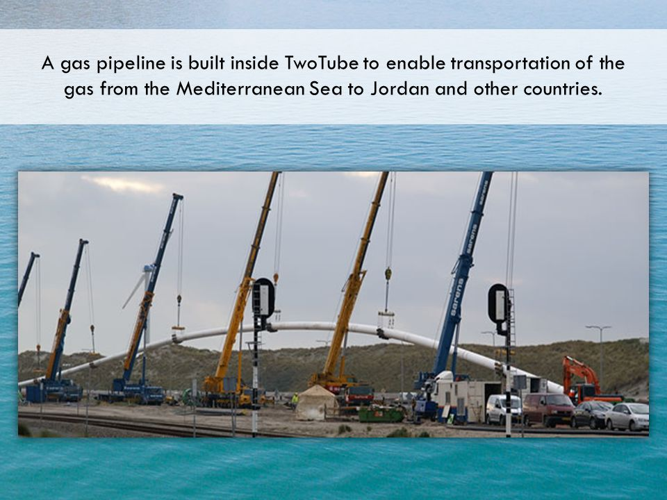 A gas pipeline is built inside TwoTube to enable transportation of the gas from the Mediterranean Sea to Jordan and other countries.