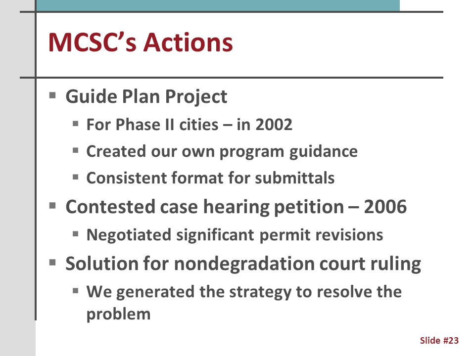 MCSC's Actions - Current  Minimal Impact Design Standards  Credit system for the broad range of Best Management Practices  Draft MS4 Permit  Technical seminars for member cities  PAH stormwater pond sediment contamination  TMDL guidance for member cities  Communication & sharing materials  Address challenges with volume control Slide #24