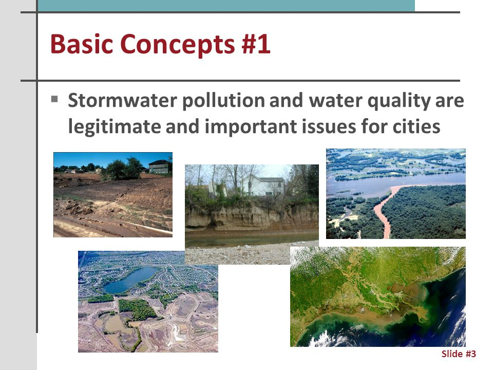 Basic Concepts #2  Writing good regulations is very, very hard to do  Regulations are always clumsy  We are still learning about stormwater and water quality  Very few regulators understand how cities function  This means they need our assistance  Regs should be meaningful & manageable Slide #4